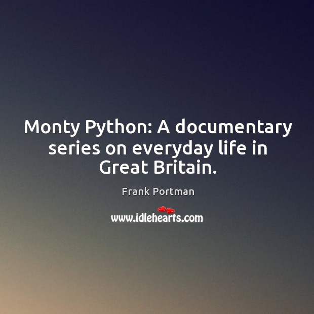Monty Python: A documentary series on everyday life in Great Britain. Frank Portman Picture Quote
