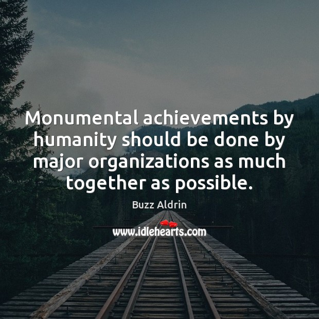 Monumental achievements by humanity should be done by major organizations as much Image