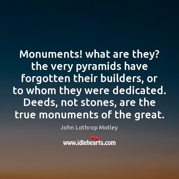 Monuments! what are they? the very pyramids have forgotten their builders, or John Lothrop Motley Picture Quote
