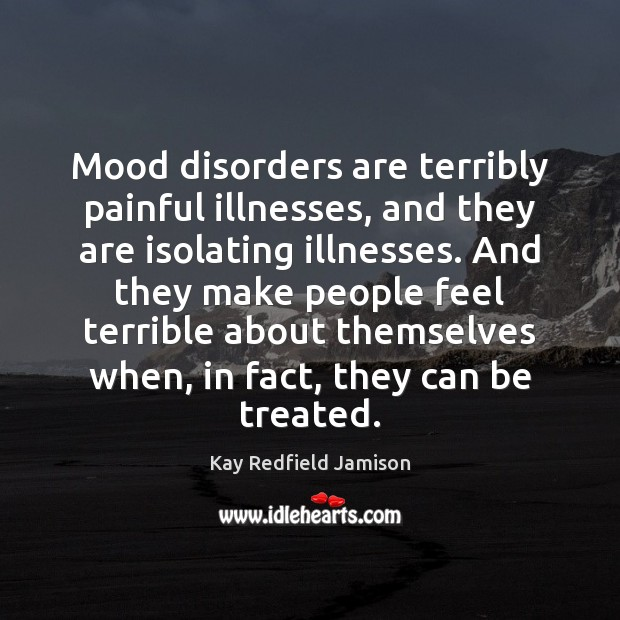 Mood disorders are terribly painful illnesses, and they are isolating illnesses. And Image