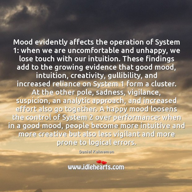 Mood evidently affects the operation of System 1: when we are uncomfortable and Image