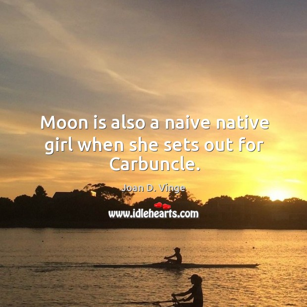 Moon is also a naive native girl when she sets out for carbuncle. Joan D. Vinge Picture Quote