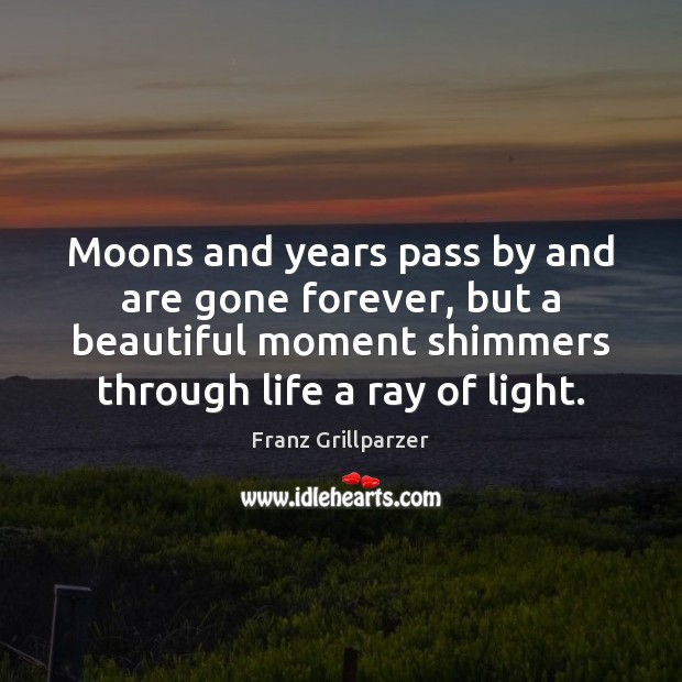 Moons and years pass by and are gone forever, but a beautiful Franz Grillparzer Picture Quote