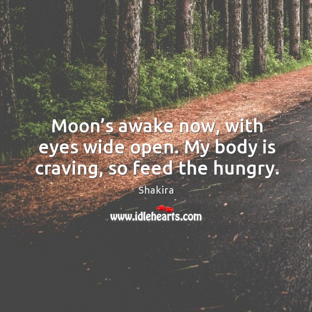 Moon's awake now, with eyes wide open. My body is craving, so feed the hungry. Shakira Picture Quote