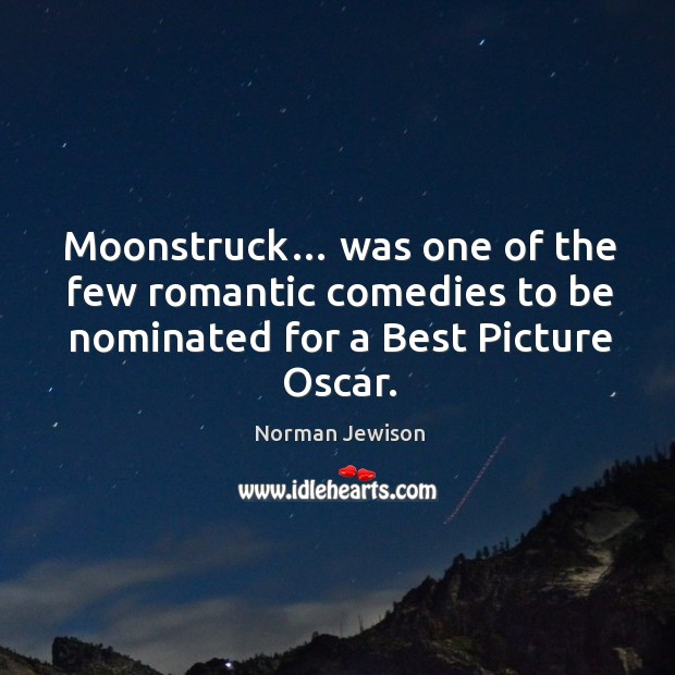 Image, Moonstruck… was one of the few romantic comedies to be nominated for a best picture oscar.