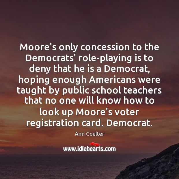 Moore's only concession to the Democrats' role-playing is to deny that he Ann Coulter Picture Quote
