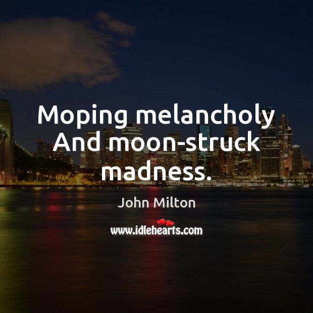 Moping melancholy And moon-struck madness. John Milton Picture Quote