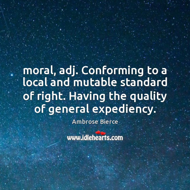 Image, Moral, adj. Conforming to a local and mutable standard of right. Having