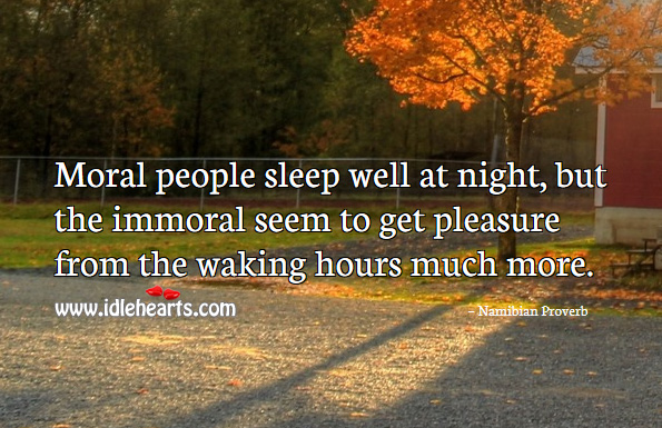 Moral people sleep well at night, but the immoral seem to get pleasure from the waking hours much more. Namibian Proverbs Image