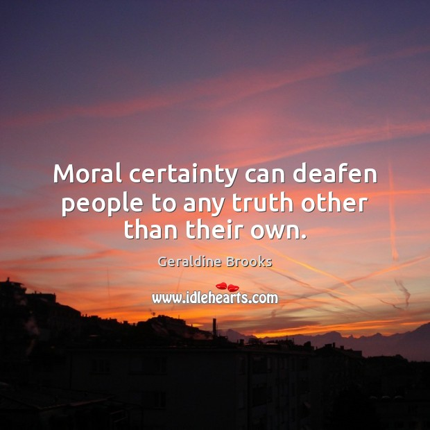 Image, Moral certainty can deafen people to any truth other than their own.