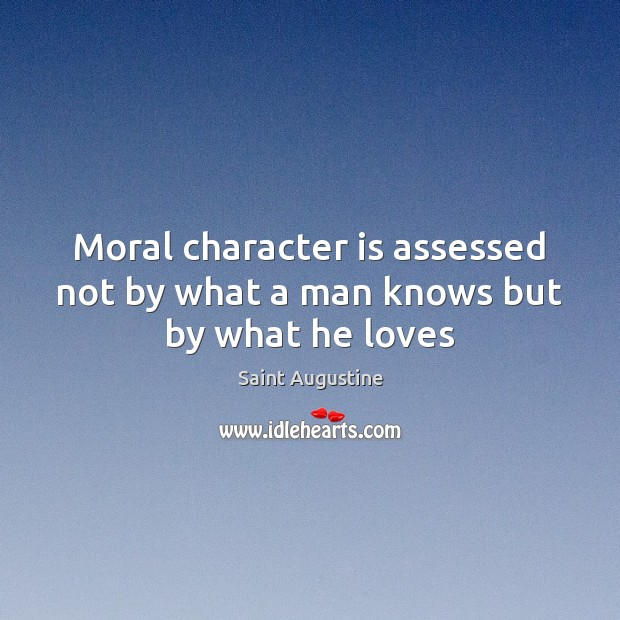 Moral character is assessed not by what a man knows but by what he loves Image