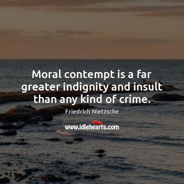 Moral contempt is a far greater indignity and insult than any kind of crime. Image
