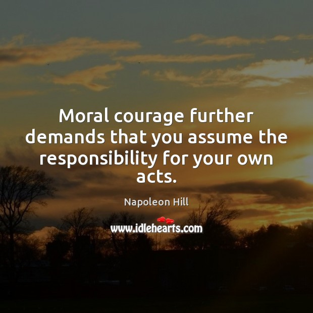 Moral courage further demands that you assume the responsibility for your own acts. Image