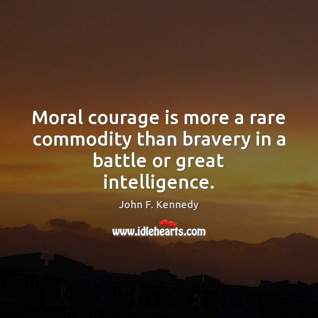 Image, Moral courage is more a rare commodity than bravery in a battle or great intelligence.