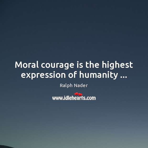 Moral courage is the highest expression of humanity … Ralph Nader Picture Quote