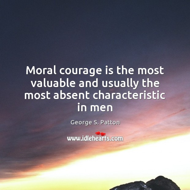 Moral courage is the most valuable and usually the most absent characteristic in men George S. Patton Picture Quote