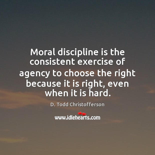 Image, Moral discipline is the consistent exercise of agency to choose the right