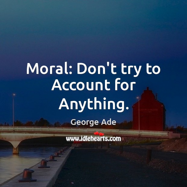 Moral: Don't try to Account for Anything. George Ade Picture Quote