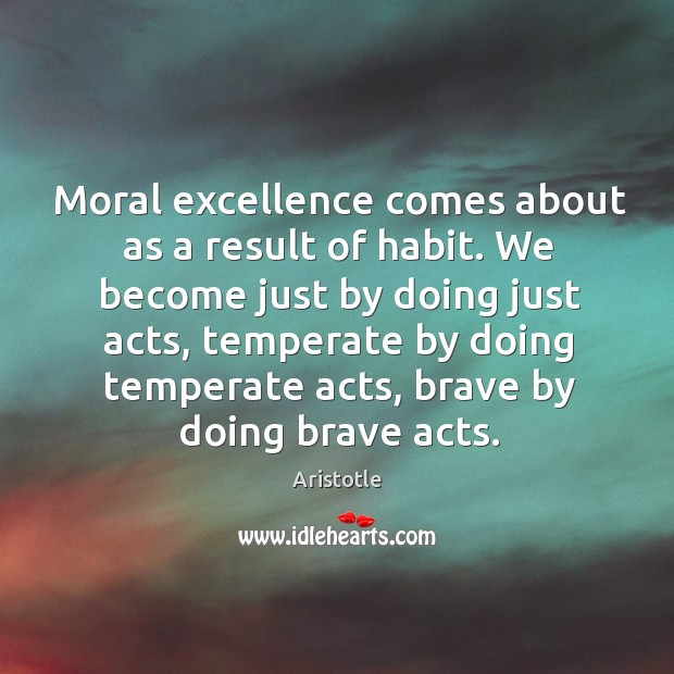 Moral excellence comes about as a result of habit. We become just by doing just acts. Image
