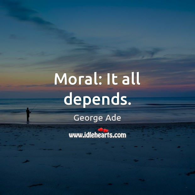 Moral: It all depends. George Ade Picture Quote