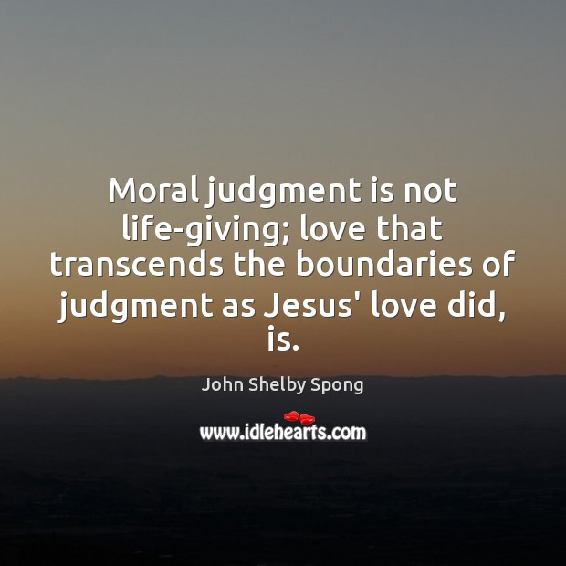 Moral judgment is not life-giving; love that transcends the boundaries of judgment John Shelby Spong Picture Quote