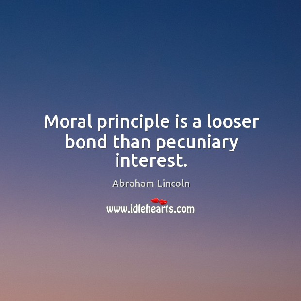 Image, Moral principle is a looser bond than pecuniary interest.