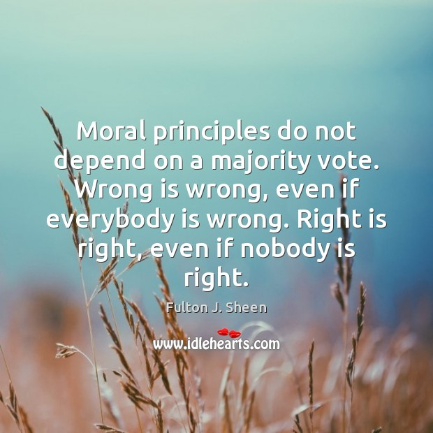 Image, Moral principles do not depend on a majority vote. Wrong is wrong,