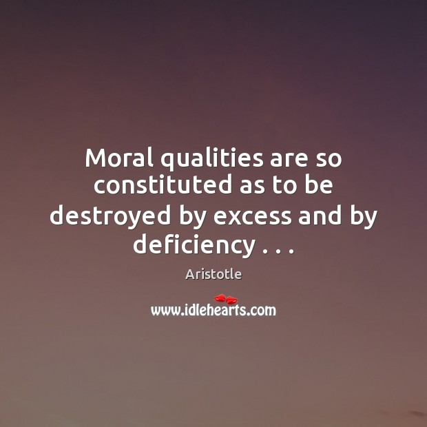 Moral qualities are so constituted as to be destroyed by excess and by deficiency . . . Image