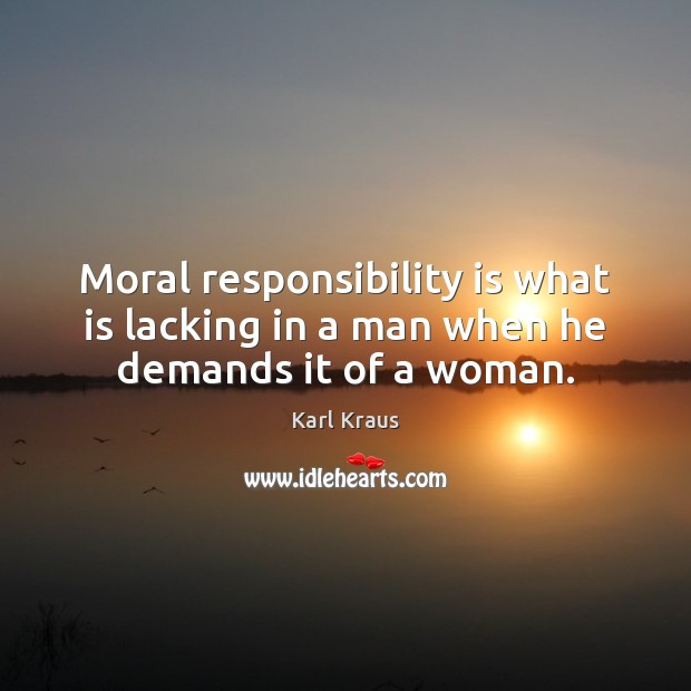 Moral responsibility is what is lacking in a man when he demands it of a woman. Image