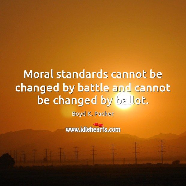 Moral standards cannot be changed by battle and cannot be changed by ballot. Boyd K. Packer Picture Quote