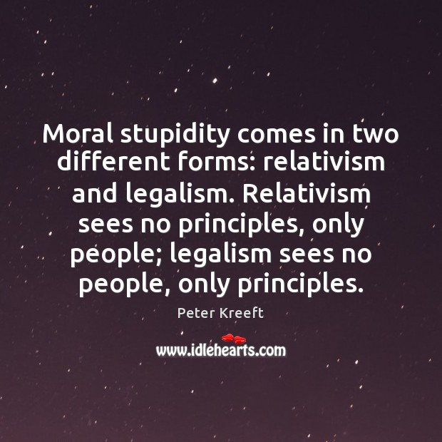 Moral stupidity comes in two different forms: relativism and legalism. Relativism sees Image