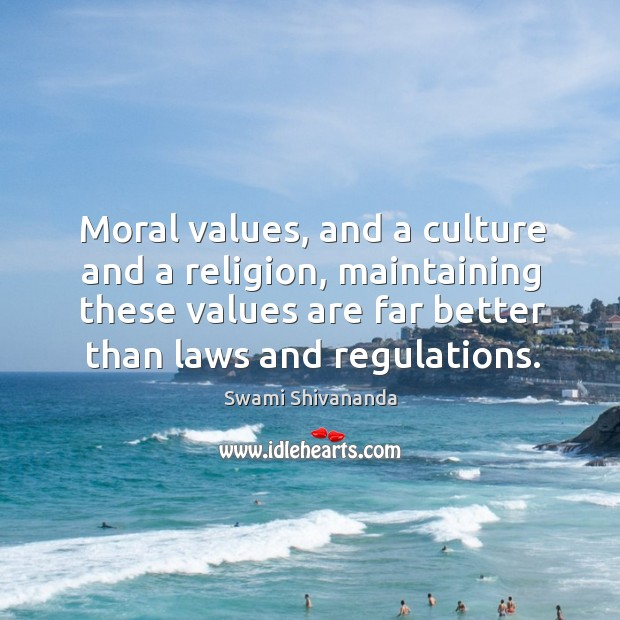Moral values, and a culture and a religion, maintaining these values are far better than laws and regulations. Image