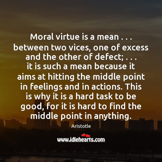 Moral virtue is a mean . . . between two vices, one of excess and Aristotle Picture Quote