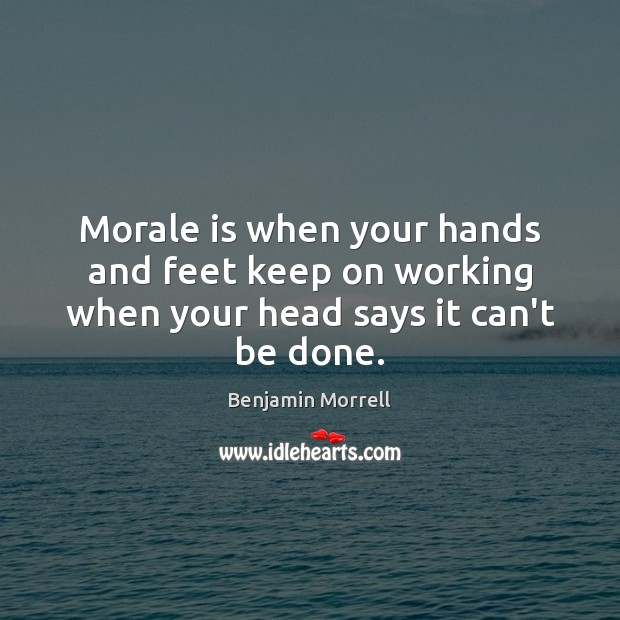 Image, Morale is when your hands and feet keep on working when your head says it can't be done.