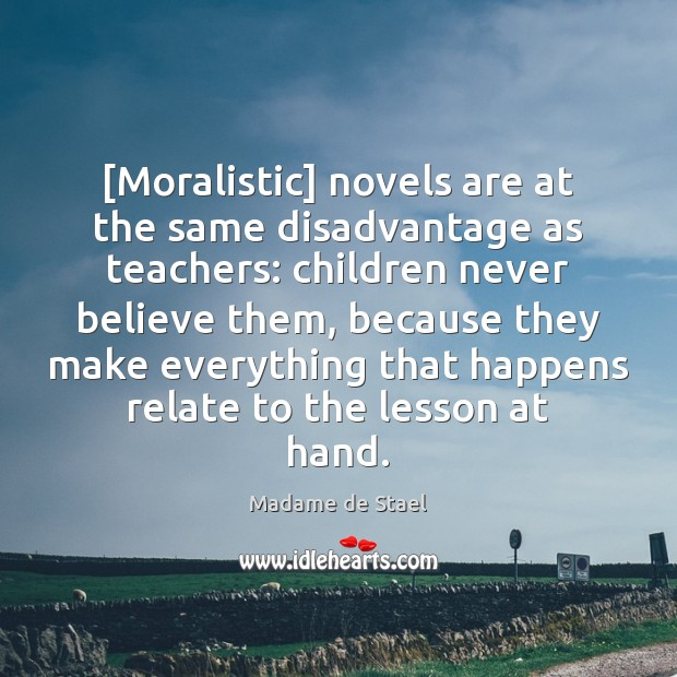 [Moralistic] novels are at the same disadvantage as teachers: children never believe Madame de Stael Picture Quote