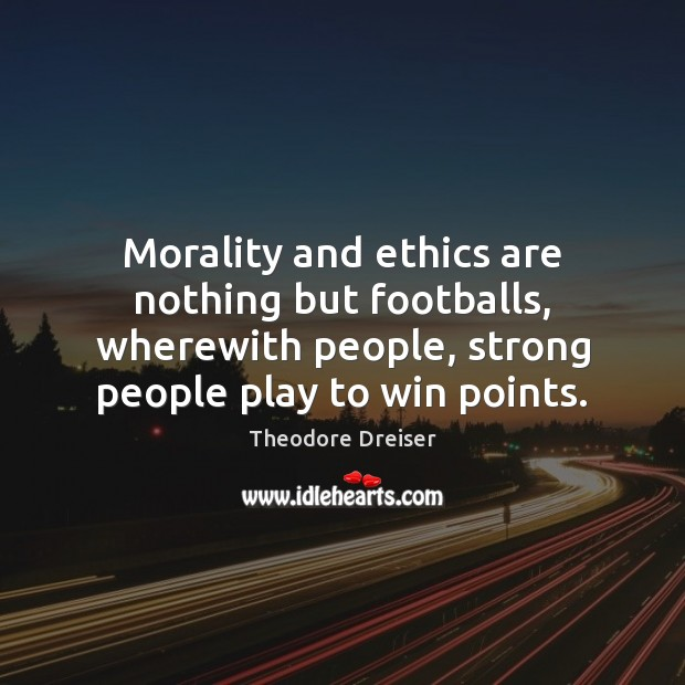 Morality and ethics are nothing but footballs, wherewith people, strong people play Image
