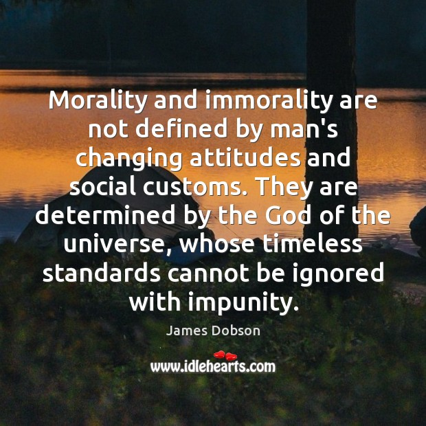 Morality and immorality are not defined by man's changing attitudes and social James Dobson Picture Quote