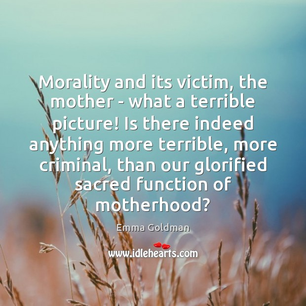 Morality and its victim, the mother – what a terrible picture! Is Emma Goldman Picture Quote