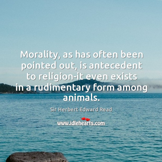 Morality, as has often been pointed out, is antecedent to religion-it even exists in a rudimentary form among animals. Sir Herbert Edward Read Picture Quote