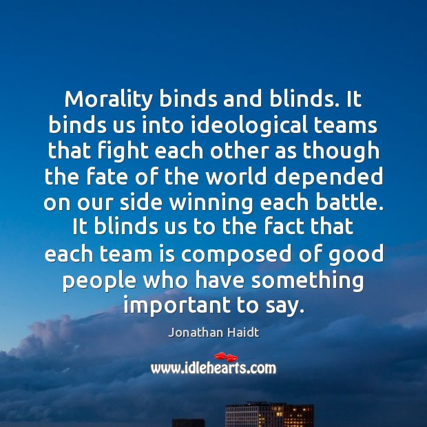 Morality binds and blinds. It binds us into ideological teams that fight Image