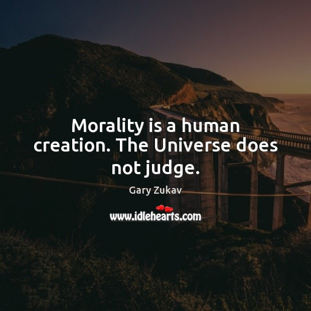 Morality is a human creation. The Universe does not judge. Gary Zukav Picture Quote