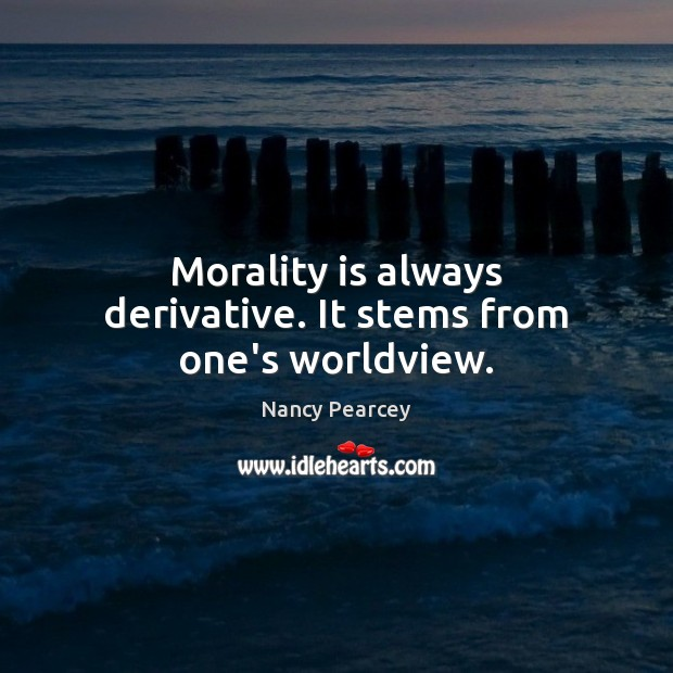 Image, Morality is always derivative. It stems from one's worldview.