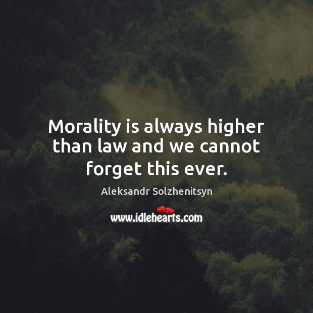 Morality is always higher than law and we cannot forget this ever. Aleksandr Solzhenitsyn Picture Quote