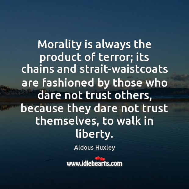 Morality is always the product of terror; its chains and strait-waistcoats are Aldous Huxley Picture Quote