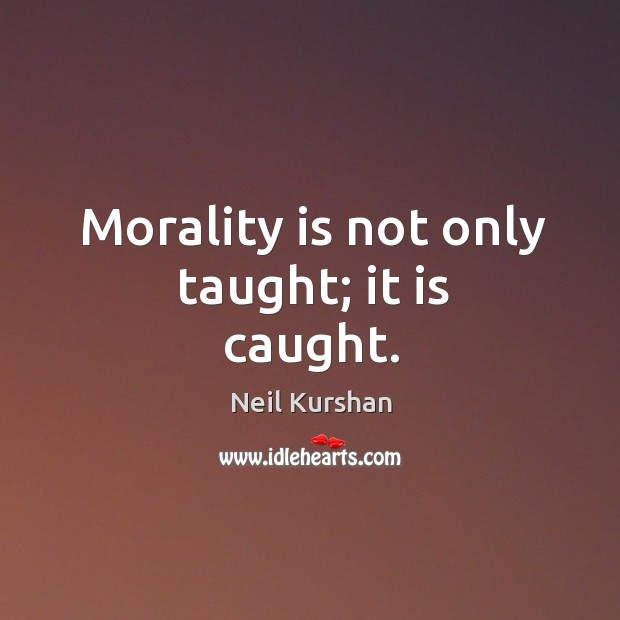 Morality is not only taught; it is caught. Image