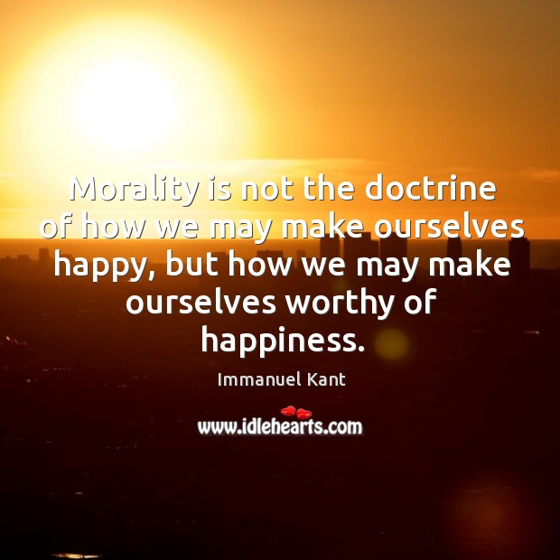Image, Morality is not the doctrine of how we may make ourselves happy, but how we may make ourselves worthy of happiness.