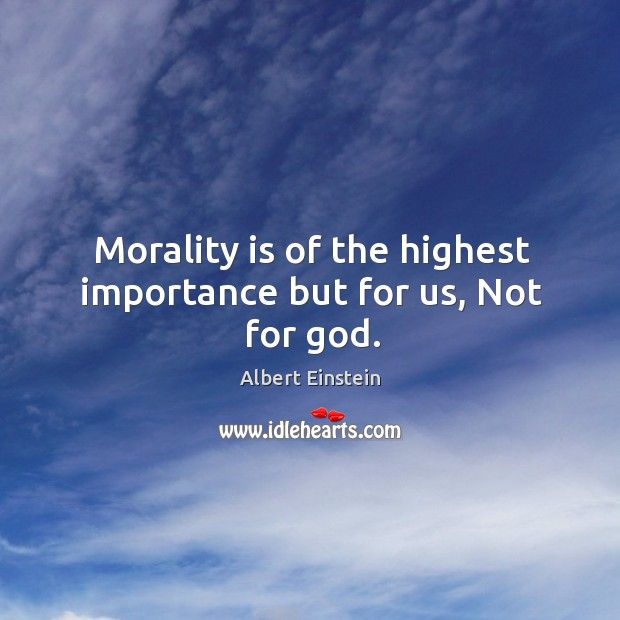 Image, Morality is of the highest importance but for us, not for God.