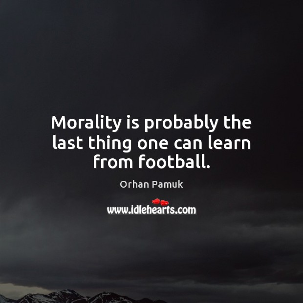 Morality is probably the last thing one can learn from football. Orhan Pamuk Picture Quote