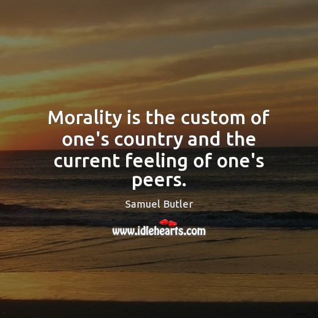 Morality is the custom of one's country and the current feeling of one's peers. Samuel Butler Picture Quote