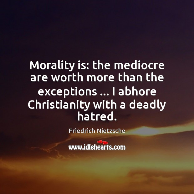 Image, Morality is: the mediocre are worth more than the exceptions … I abhore